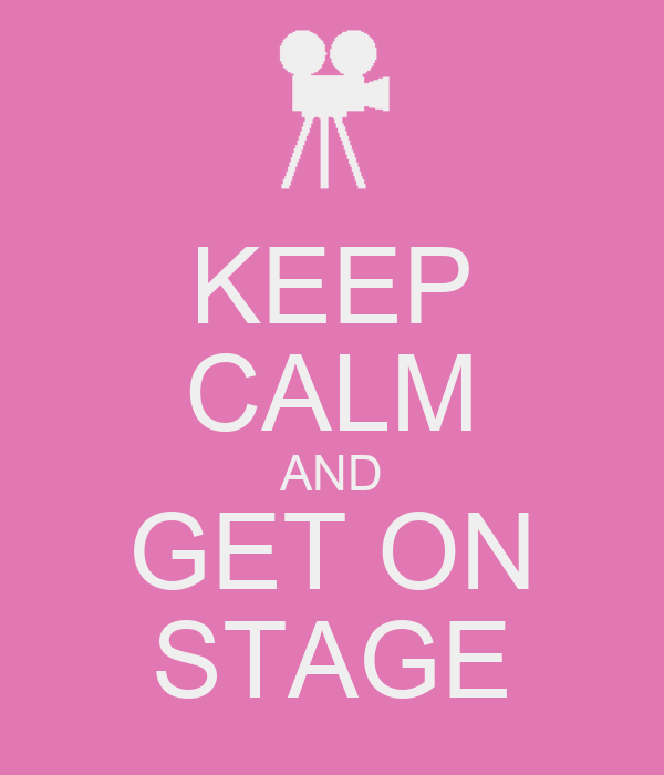 KEEP CALM AND GET ON STAGE
