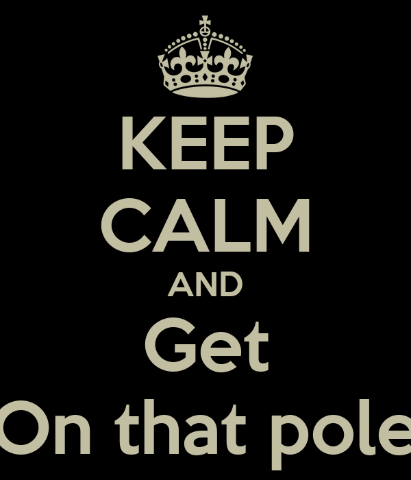 KEEP CALM AND Get On that pole