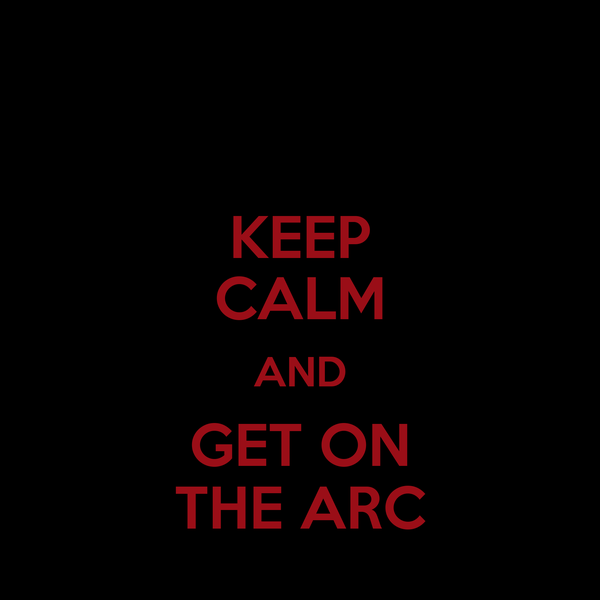 KEEP CALM AND GET ON THE ARC