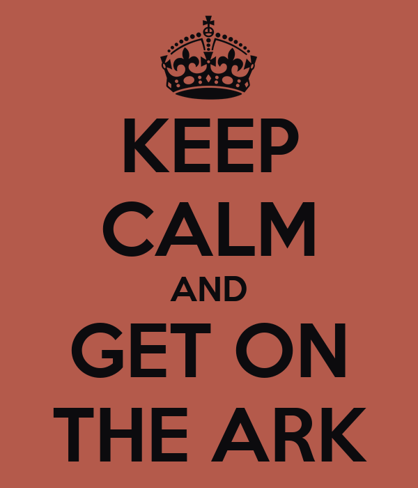KEEP CALM AND GET ON THE ARK