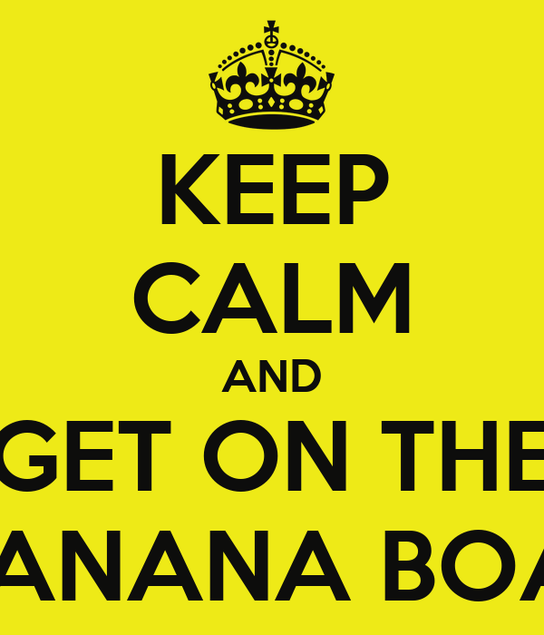 KEEP CALM AND GET ON THE  BANANA BOAT