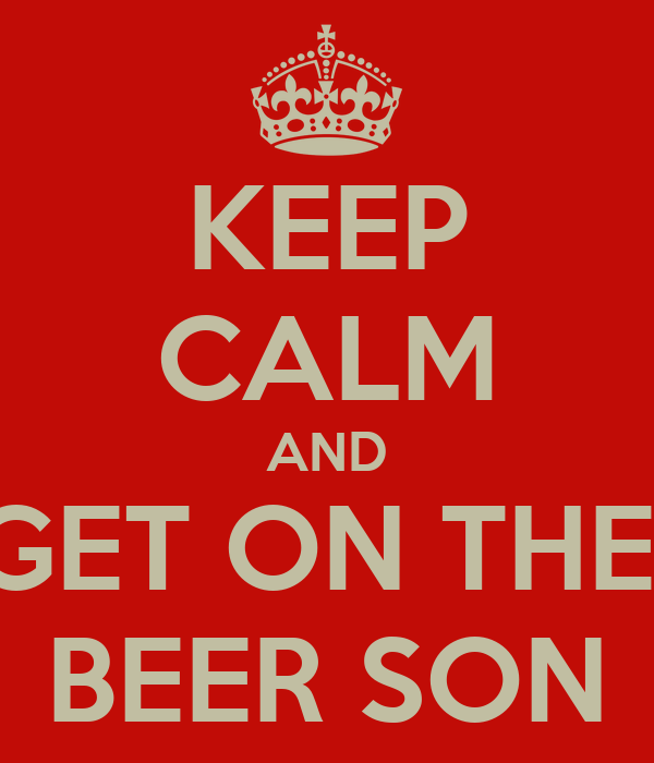 KEEP CALM AND GET ON THE  BEER SON