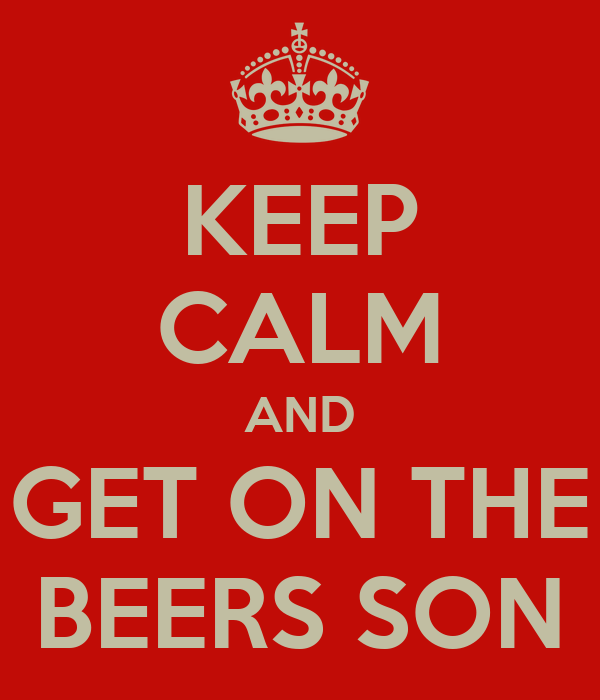KEEP CALM AND GET ON THE BEERS SON