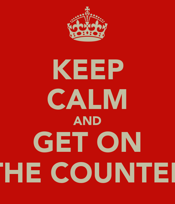 KEEP CALM AND GET ON THE COUNTER