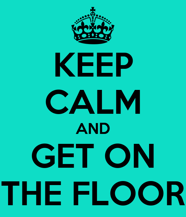 KEEP CALM AND GET ON THE FLOOR