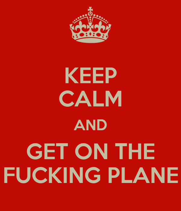 KEEP CALM AND GET ON THE FUCKING PLANE