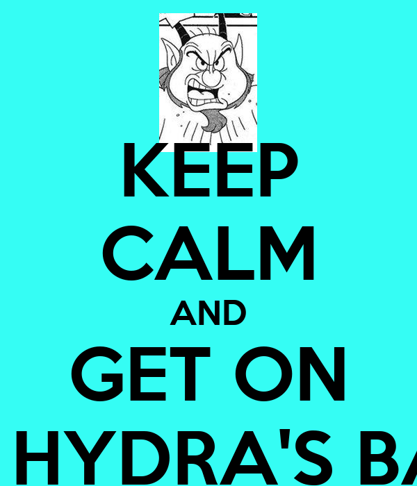 KEEP CALM AND GET ON THE HYDRA'S BACK