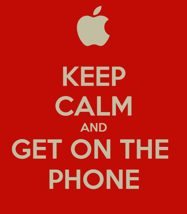KEEP CALM AND GET ON THE  PHONE