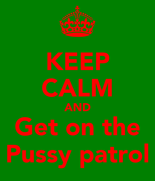 KEEP CALM AND Get on the Pussy patrol