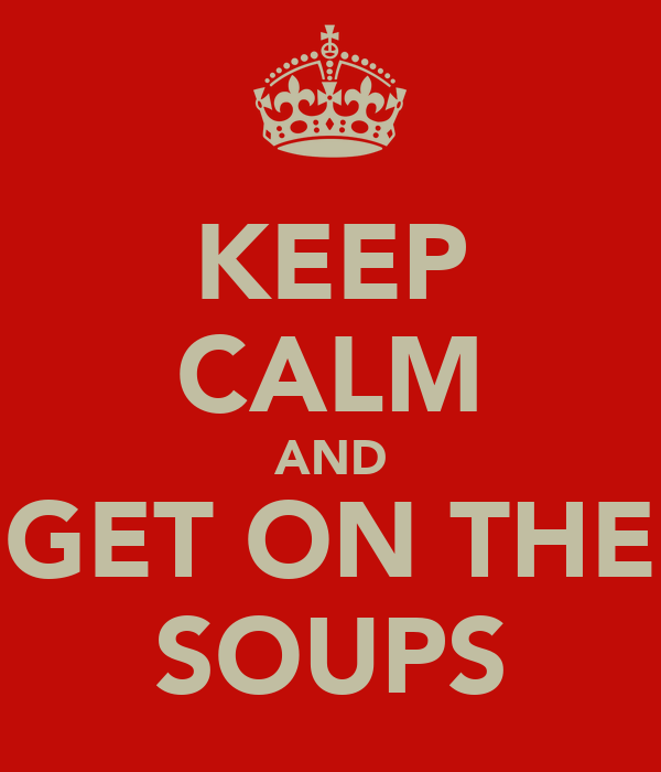 KEEP CALM AND GET ON THE SOUPS