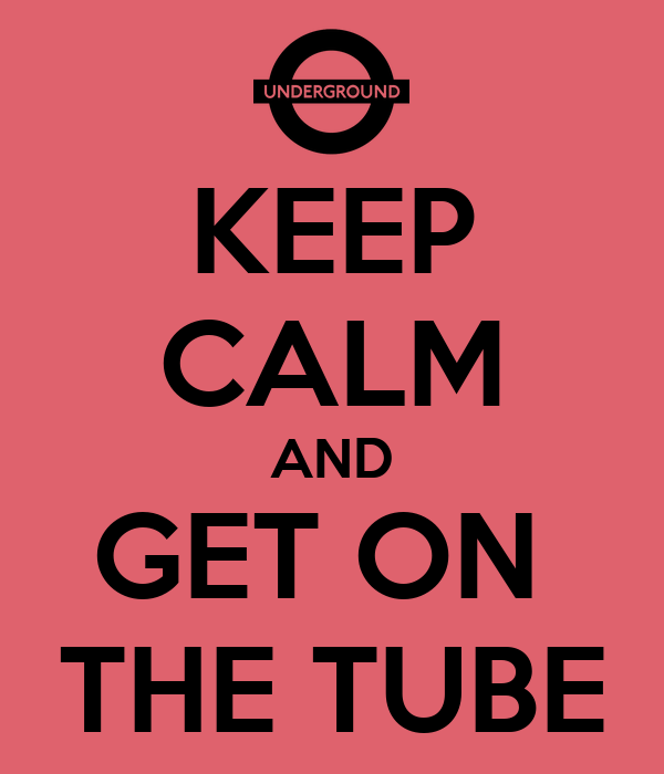 KEEP CALM AND GET ON  THE TUBE