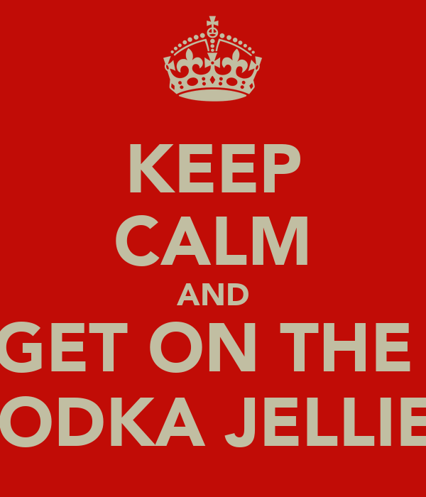 KEEP CALM AND GET ON THE  VODKA JELLIES