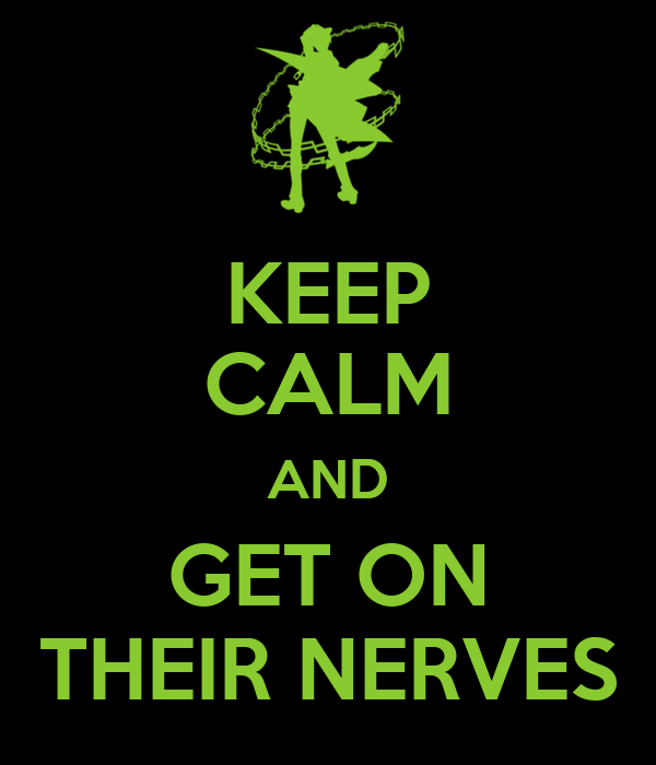 KEEP CALM AND GET ON THEIR NERVES