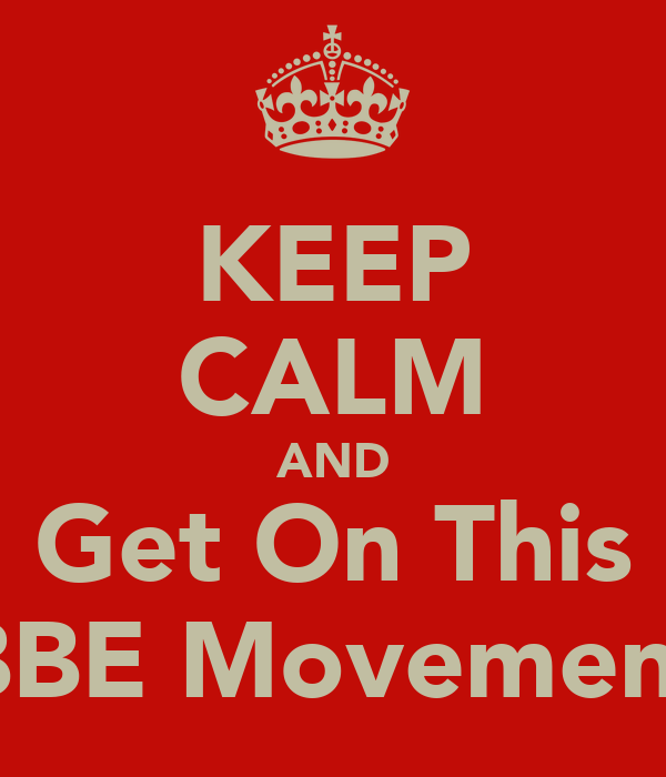 KEEP CALM AND Get On This BBE Movement