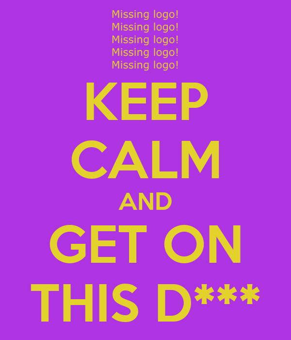KEEP CALM AND GET ON THIS D***