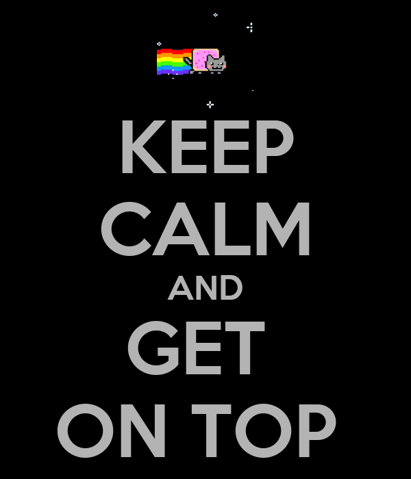 KEEP CALM AND GET  ON TOP