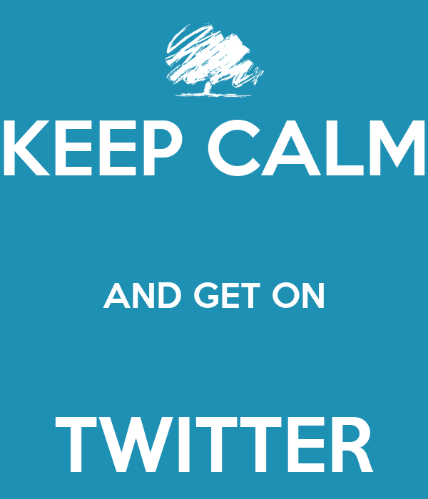 KEEP CALM  AND GET ON  TWITTER