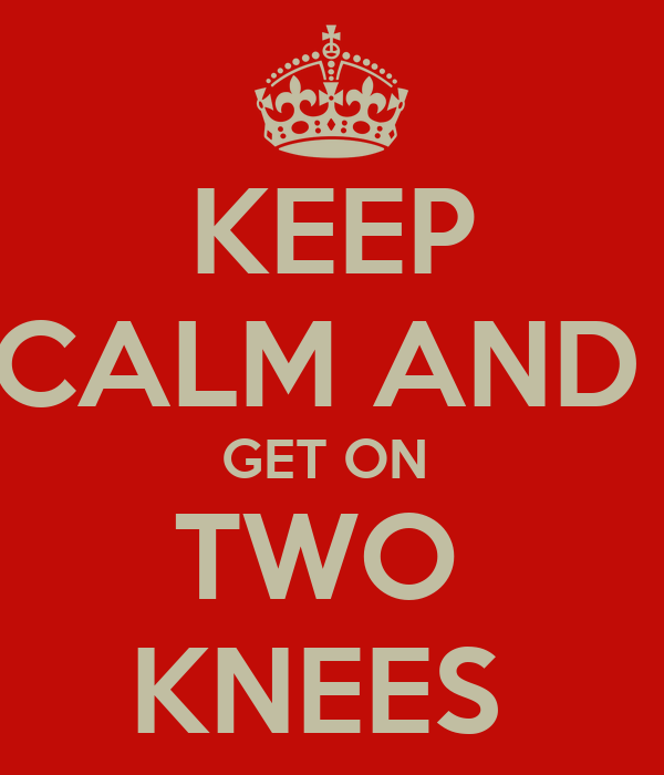 KEEP CALM AND  GET ON  TWO  KNEES