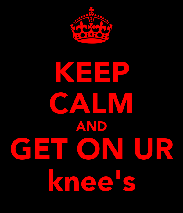 KEEP CALM AND GET ON UR knee's