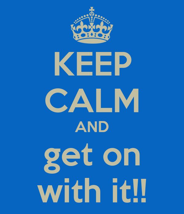 KEEP CALM AND get on with it!!