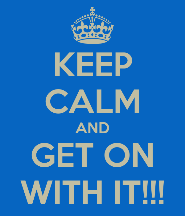 KEEP CALM AND GET ON WITH IT!!!