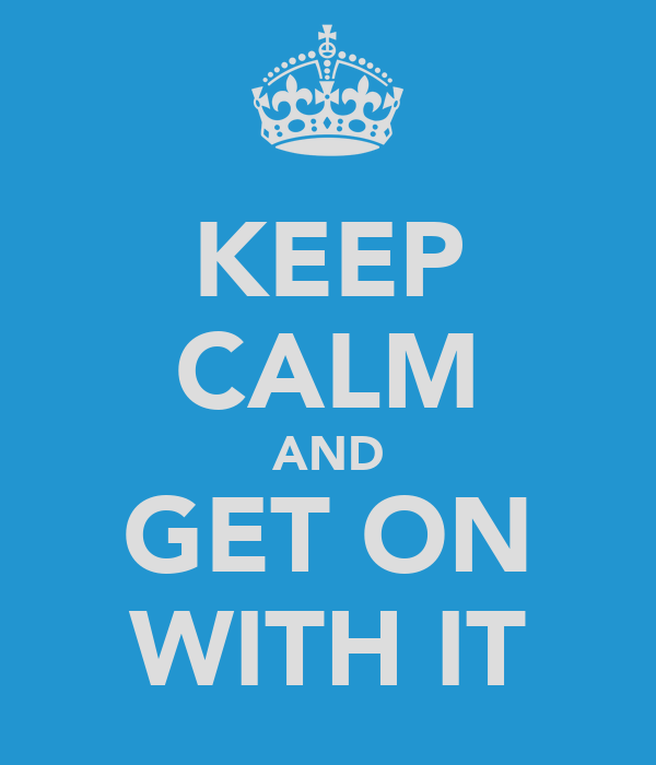 KEEP CALM AND GET ON WITH IT