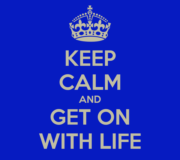 KEEP CALM AND GET ON WITH LIFE
