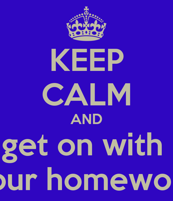 KEEP CALM AND get on with  your homework