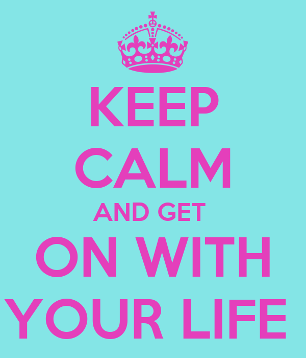 KEEP CALM AND GET  ON WITH YOUR LIFE