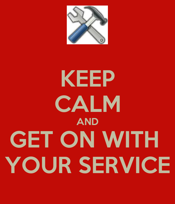 KEEP CALM AND GET ON WITH  YOUR SERVICE