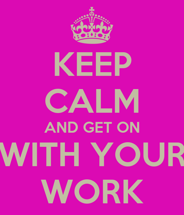 KEEP CALM AND GET ON WITH YOUR WORK