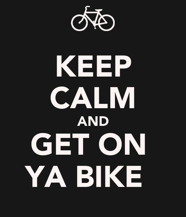 KEEP CALM AND GET ON  YA BIKE ✌