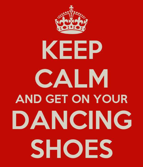 KEEP CALM AND GET ON YOUR DANCING SHOES