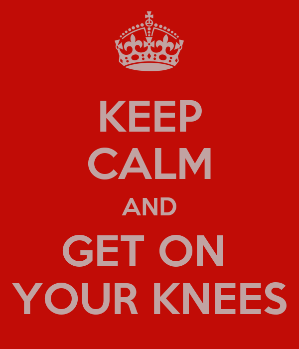 KEEP CALM AND GET ON  YOUR KNEES