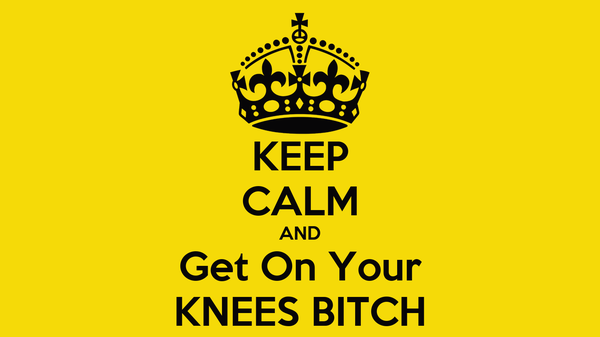 KEEP CALM AND Get On Your KNEES BITCH