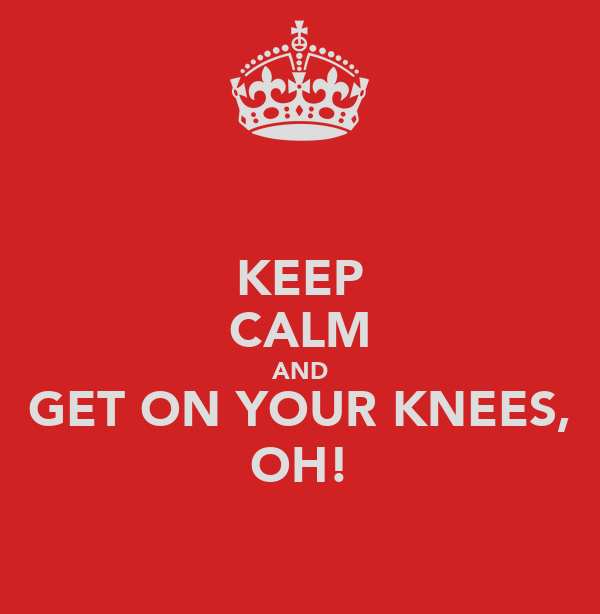 KEEP CALM AND GET ON YOUR KNEES, OH!