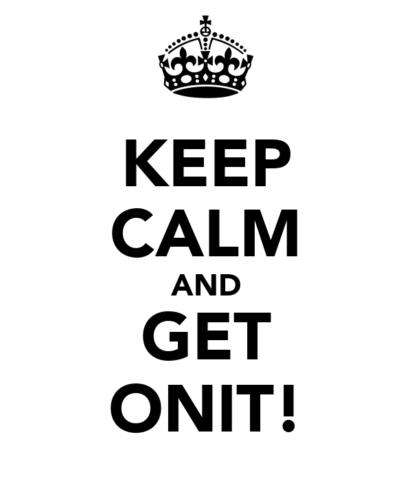 KEEP CALM AND GET ONIT!