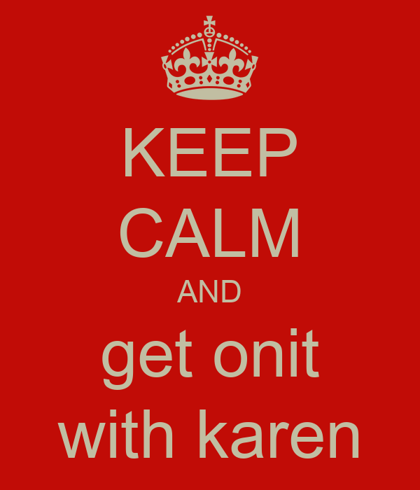 KEEP CALM AND get onit with karen