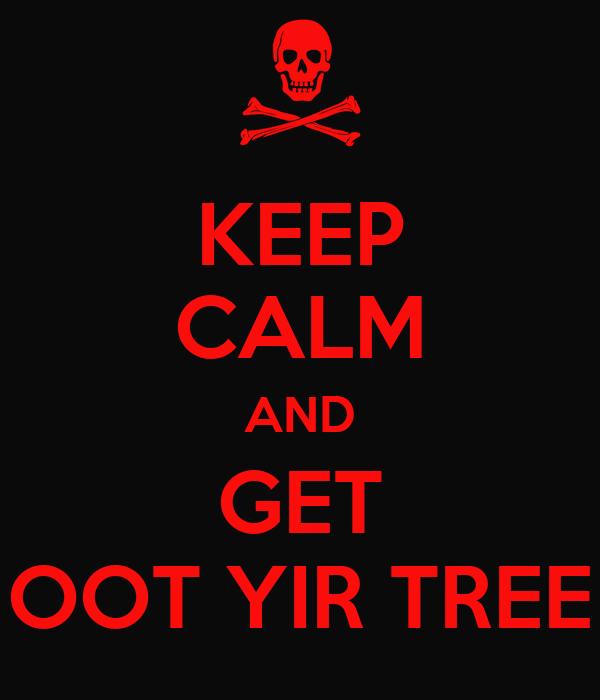 KEEP CALM AND GET OOT YIR TREE