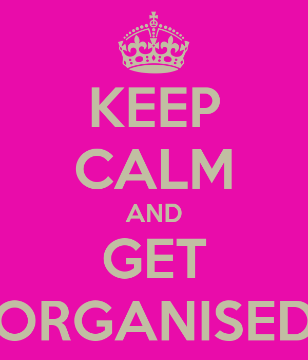 KEEP CALM AND GET ORGANISED