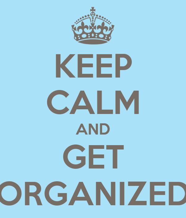 KEEP CALM AND GET ORGANIZED