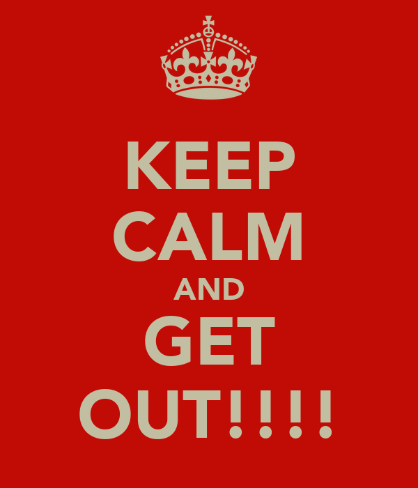 KEEP CALM AND GET OUT!!!!
