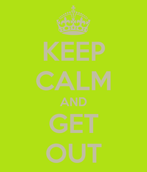 KEEP CALM AND GET OUT