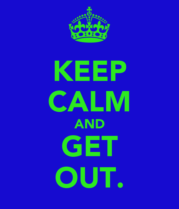 KEEP CALM AND GET OUT.