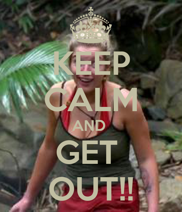 KEEP CALM AND  GET  OUT!!