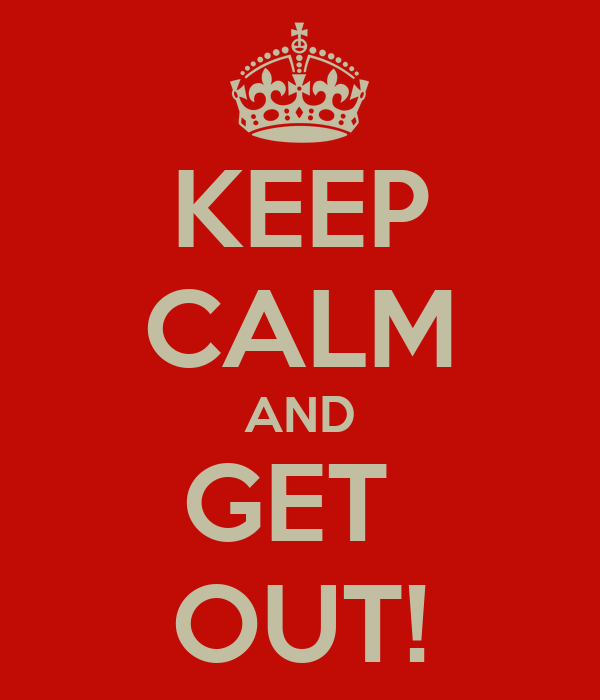KEEP CALM AND GET  OUT!