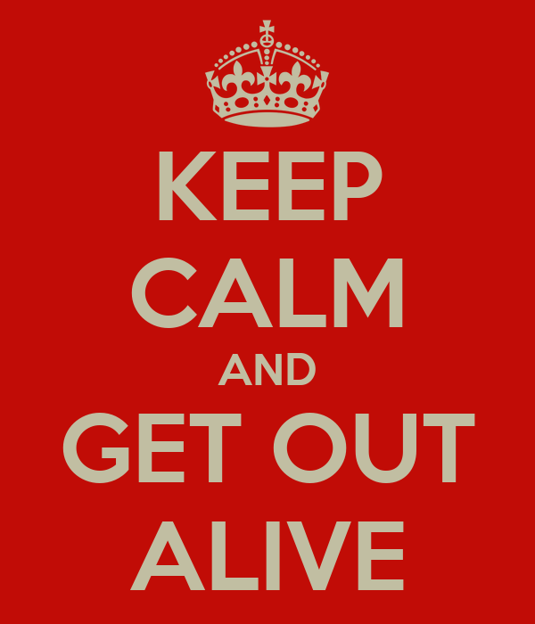 KEEP CALM AND GET OUT ALIVE