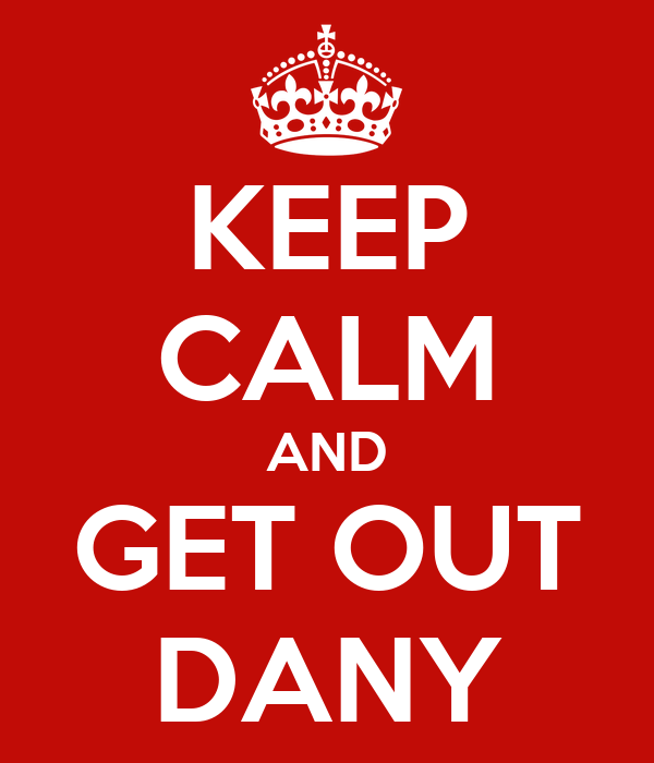 KEEP CALM AND GET OUT DANY
