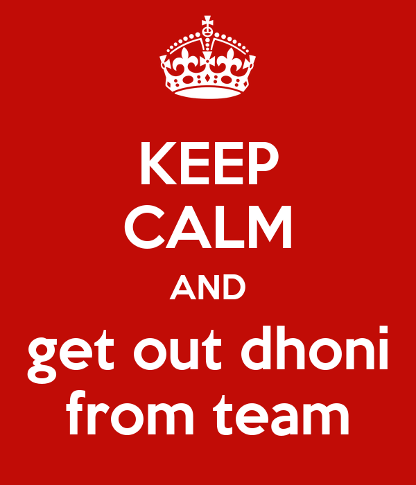 KEEP CALM AND get out dhoni from team