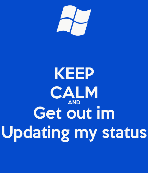 KEEP CALM AND Get out im Updating my status